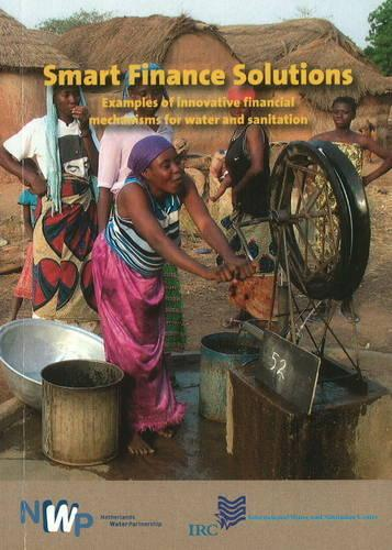 Smart Finance Solutions: Examples of Innovative Financial Mechanisms for Water & Sanitation (Paperback)