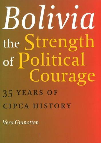 Bolivia -- The Strength of Political Courage: 35 Years of CIPCA History (Paperback)