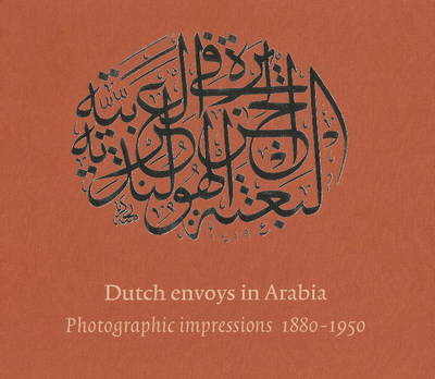 Dutch Envoys in Arabia 1880-1950: Photographic Impressions (Hardback)
