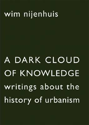 Wim Nijenhuis: A Cloud of Dark Knowledge. Writings About the History of Urbanism (Paperback)