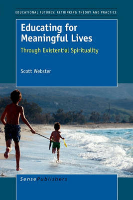 Educating for Meaningful Lives: Through Existential Spirituality - Educational Futures: Rethinking Theory and Practice 37 (Hardback)