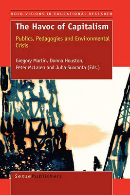 The Havoc of Capitalism: Publics, Pedagogies and Environmental Crisis - Bold Visions in Educational Research 28 (Hardback)
