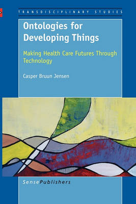 Ontologies for Developing Things: Making Health Care Futures Through Technology (Paperback)