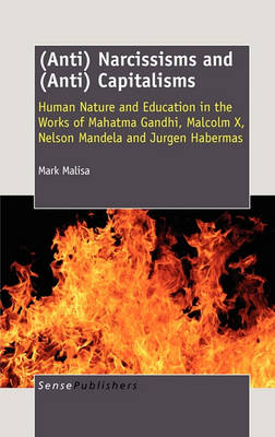 (Anti) Narcissisms and (Anti) Capitalisms: Human Nature and Education in the Works of Mahatma Gandhi, Malcolm X, Nelson Mandela and Jurgen Habermas (Hardback)