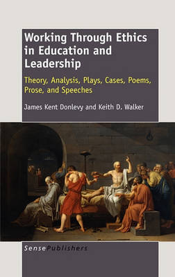 Working Through Ethics in Education and Leadership: Theory, Analysis, Plays, Cases, Poems, Prose, and Speeches (Hardback)