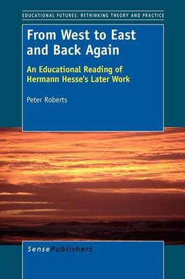 From West to East and Back Again: An Educational Reading of Hermann Hesse's Later Work - Educational Futures: Rethinking Theory and Practice 51 (Paperback)