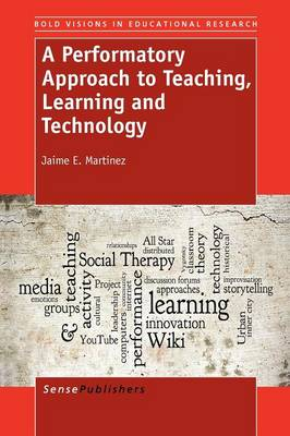 A Performatory Approach to Teaching, Learning and Technology - Bold Visions in Educational Research 34 (Paperback)