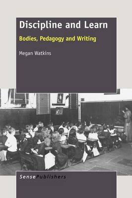 Discipline and Learn: Bodies, Pedagogy and Writing (Paperback)