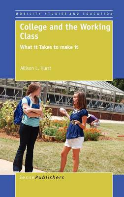 College and the Working Class: What it Takes to make it - Mobility Studies and Education 3 (Hardback)