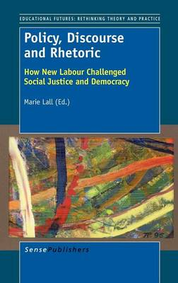 Policy, Discourse and Rhetoric: How New Labour Challenged Social Justice and Democracy - Educational Futures 52 (Hardback)