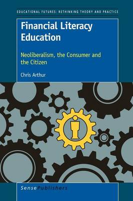 Financial Literacy Education: Neoliberalism, the Consumer and the Citizen - Educational Futures 53 (Paperback)
