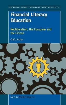 Financial Literacy Education: Neoliberalism, the Consumer and the Citizen (Hardback)