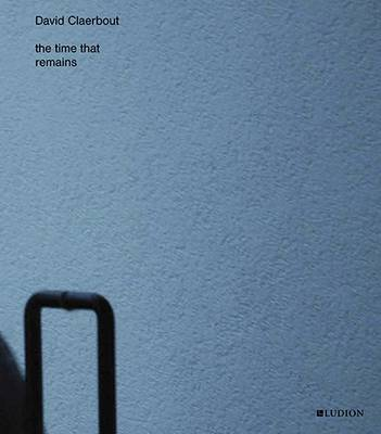 David Claerbout - the Time That Remains (Hardback)