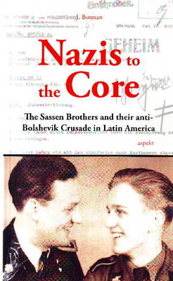 Nazis to the Core: The Sassen Brothers & Their Anti-Bolshevik Crusade in Latin America (Paperback)