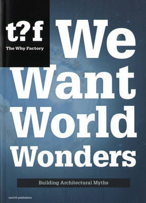 We Want World Wonders - Building Architectural Myths. The Why Factory 7 (Paperback)