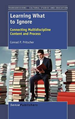 Learning What to Ignore: Connecting Multidiscipline Content and Process - Transgressions: Cultural Studies and Education 93 (Hardback)