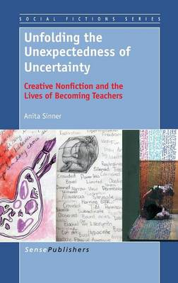 Unfolding the Unexpectedness of Uncertainty: Creative Nonfiction and the Lives of Becoming Teachers - Social Fictions Series 6 (Hardback)