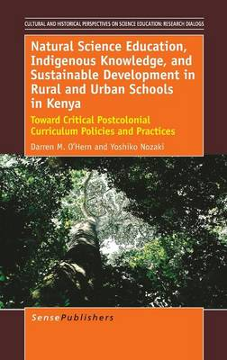 Natural Science Education, Indigenous Knowledge, and Sustainable Development in Rural and Urban Schools in Kenya: Toward Critical Postcolonial Curriculum Policies and Practices - Cultural and Historical Perspectives on Science Education / Cultural and Historical Perspectives on Science Education: Research Dialogs 6 (Hardback)