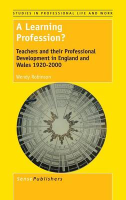 A Learning Profession?: Teachers and their Professional Development in England and Wales 1920-2000 - Studies in Professional Life and Work 10 (Hardback)