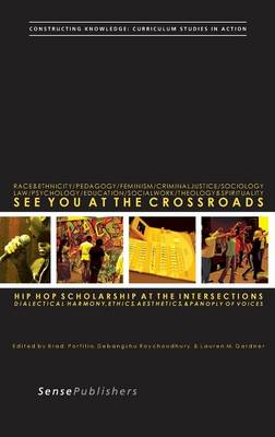 See You at the Crossroads: Hip Hop Scholarship at the Intersections: Dialectical Harmony, Ethics, Aesthetics, and Panoply of Voices - Constructing Knowledge: Curriculum Studies in Action 7 (Hardback)