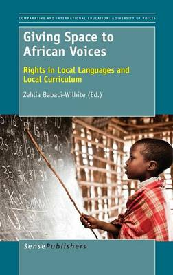 Giving Space to African Voices: Rights in Local Languages and Local Curriculum - Comparative and International Education: Diversity of Voices 33 (Hardback)