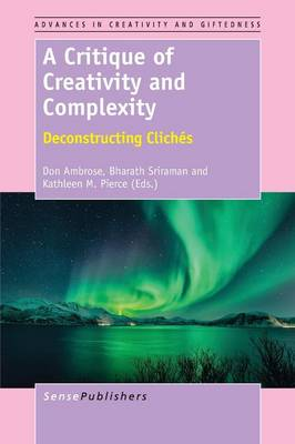 A Critique of Creativity and Complexity: Deconstructing Cliches - Advances in Creativity and Giftedness 7 (Paperback)
