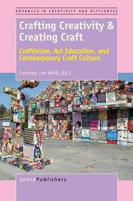 Crafting Creativity & Creating Craft: Craftivism, Art Education, and Contemporary Craft Culture - Advances in Creativity and Giftedness 8 (Paperback)