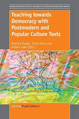 Teaching towards Democracy with Postmodern and Popular Culture Texts - Imagination and Praxis: Criticality and Creativity in Education and Educational Research 5 (Paperback)