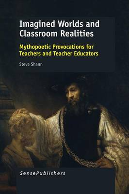 Imagined Worlds and Classroom Realities: Mythopoetic Provocations for Teachers and Teacher Educators (Paperback)