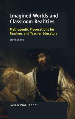Imagined Worlds and Classroom Realities: Mythopoetic Provocations for Teachers and Teacher Educators (Hardback)