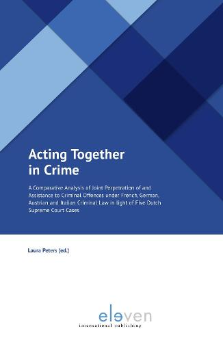 Acting Together in Crime: A Comparative Analysis of Joint Perpetration of and Assistance to Criminal Offences under French, German, Austrian and Italian Criminal Law in light of Five Dutch Supreme Court Cases (Paperback)