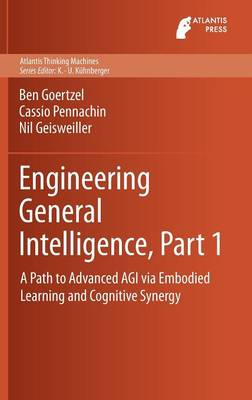 Engineering General Intelligence, Part 1: A Path to Advanced AGI via Embodied Learning and Cognitive Synergy - Atlantis Thinking Machines 5 (Hardback)