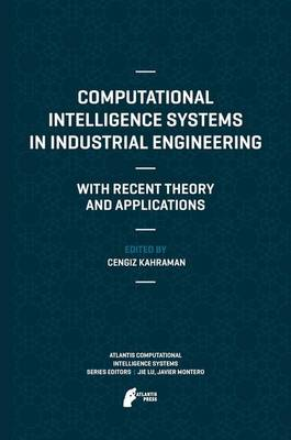 Computational Intelligence Systems in Industrial Engineering: With Recent Theory and Applications - Atlantis Computational Intelligence Systems 6 (Paperback)