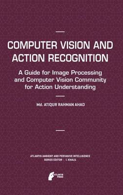 Computer Vision and Action Recognition: A Guide for Image Processing and Computer Vision Community for Action Understanding - Atlantis Ambient and Pervasive Intelligence 5 (Paperback)