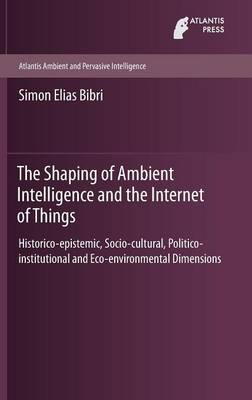 The Shaping of Ambient Intelligence and the Internet of Things: Historico-epistemic, Socio-cultural, Politico-institutional and Eco-environmental Dimensions - Atlantis Ambient and Pervasive Intelligence 10 (Hardback)