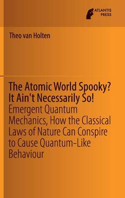 The Atomic World Spooky? It Ain't Necessarily So!: Emergent Quantum Mechanics, How the Classical Laws of Nature Can Conspire to Cause Quantum-Like Behaviour (Hardback)