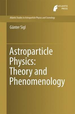 Astroparticle Physics: Theory and Phenomenology - Atlantis Studies in Astroparticle Physics and Cosmology 1 (Hardback)