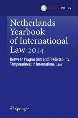 Netherlands Yearbook of International Law 2014: Between Pragmatism and Predictability: Temporariness in International Law - Netherlands Yearbook of International Law 45 (Hardback)