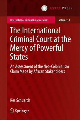 The International Criminal Court at the Mercy of Powerful States: An Assessment of the Neo-Colonialism Claim Made by African Stakeholders - International Criminal Justice Series 13 (Hardback)