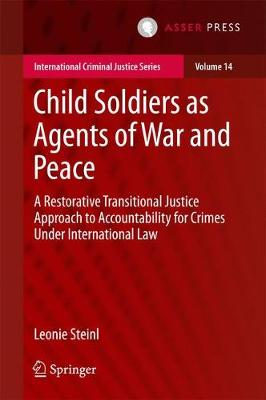 Child Soldiers as Agents of War and Peace: A Restorative Transitional Justice Approach to Accountability for Crimes Under International Law - International Criminal Justice Series 14 (Hardback)