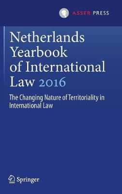 Netherlands Yearbook of International Law 2016: The Changing Nature of Territoriality in International Law - Netherlands Yearbook of International Law 47 (Hardback)