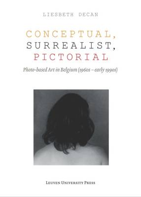 Conceptual, Surrealist, Pictorial: Photo-Based Art in Belgium (1960s - early 1990s) - Lieven Gevaert Series (Paperback)