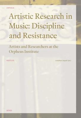 Artistic Research in Music: Discipline and Resistance: Artists and Researchers at the Orpheus Institute - Orpheus Institute Series (Paperback)