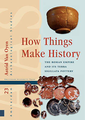 How Things Make History: The Roman Empire and its terra sigillata Pottery - Amsterdam Archaeological Studies 23 (Hardback)