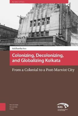 Colonizing, Decolonizing, and Globalizing Kolkata: From a Colonial to a Post-Marxist City - Asian Cities 5 (Hardback)