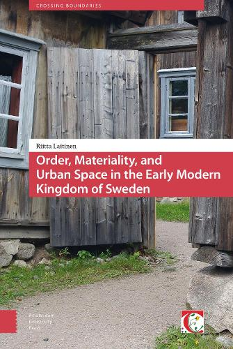 Order, Materiality, and Urban Space in the Early Modern Kingdom of Sweden - Crossing Boundaries: Turku Medieval and Early Modern Studies 8 (Hardback)