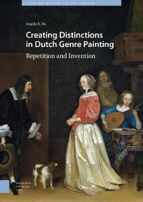 Creating Distinctions in Dutch Genre Painting: Repetition and Invention - Visual and Material Culture, 1300-1700 1 (Hardback)