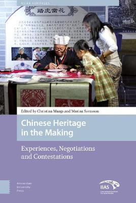 Chinese Heritage in the Making: Experiences, Negotiations and Contestations - Asian Heritages 3 (Hardback)