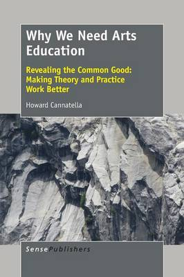 Why We Need Arts Education: Revealing the Common Good: Making Theory and Practice Work Better (Paperback)
