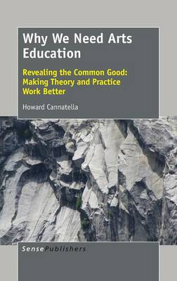 Why We Need Arts Education: Revealing the Common Good: Making Theory and Practice Work Better (Hardback)